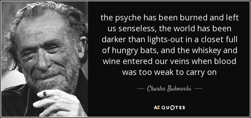 the psyche has been burned and left us senseless, the world has been darker than lights-out in a closet full of hungry bats, and the whiskey and wine entered our veins when blood was too weak to carry on - Charles Bukowski