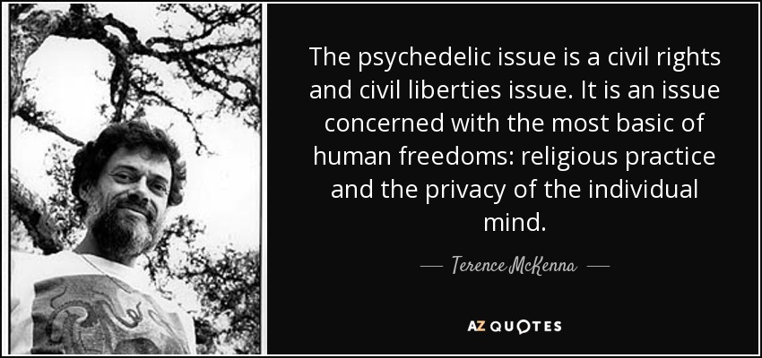 The psychedelic issue is a civil rights and civil liberties issue. It is an issue concerned with the most basic of human freedoms: religious practice and the privacy of the individual mind. - Terence McKenna
