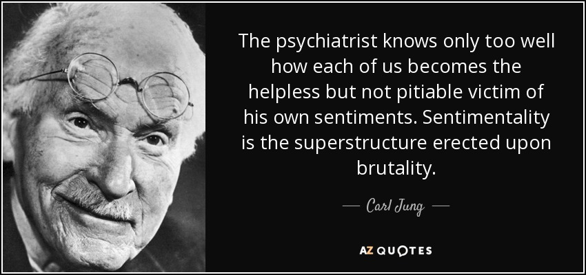 The psychiatrist knows only too well how each of us becomes the helpless but not pitiable victim of his own sentiments. Sentimentality is the superstructure erected upon brutality. - Carl Jung