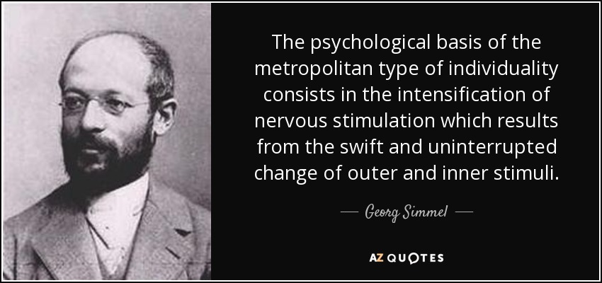 The psychological basis of the metropolitan type of individuality consists in the intensification of nervous stimulation which results from the swift and uninterrupted change of outer and inner stimuli. - Georg Simmel
