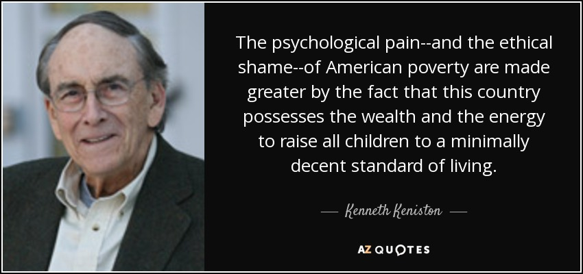 The psychological pain--and the ethical shame--of American poverty are made greater by the fact that this country possesses the wealth and the energy to raise all children to a minimally decent standard of living. - Kenneth Keniston