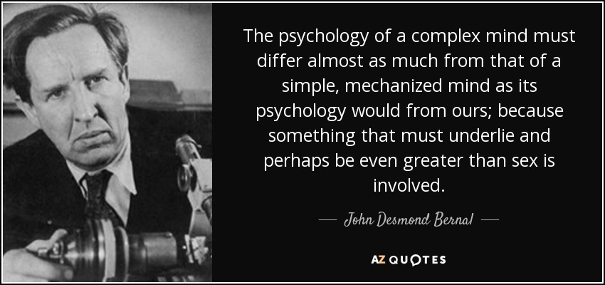 The psychology of a complex mind must differ almost as much from that of a simple, mechanized mind as its psychology would from ours; because something that must underlie and perhaps be even greater than sex is involved. - John Desmond Bernal