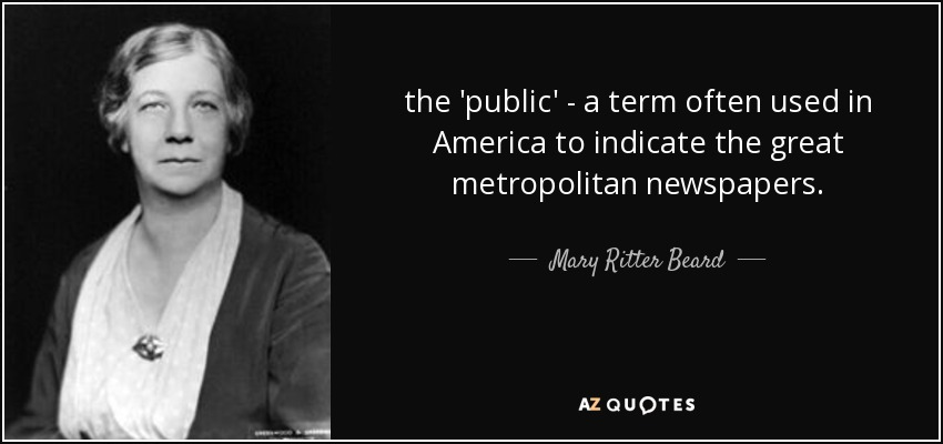 the 'public' - a term often used in America to indicate the great metropolitan newspapers. - Mary Ritter Beard