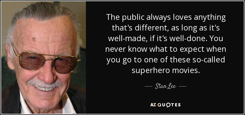 The public always loves anything that's different, as long as it's well-made, if it's well-done. You never know what to expect when you go to one of these so-called superhero movies. - Stan Lee