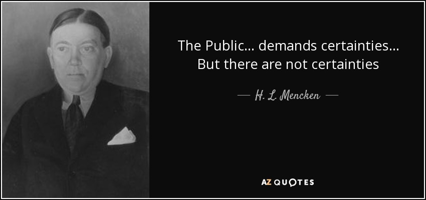 The Public ... demands certainties ... But there are not certainties - H. L. Mencken