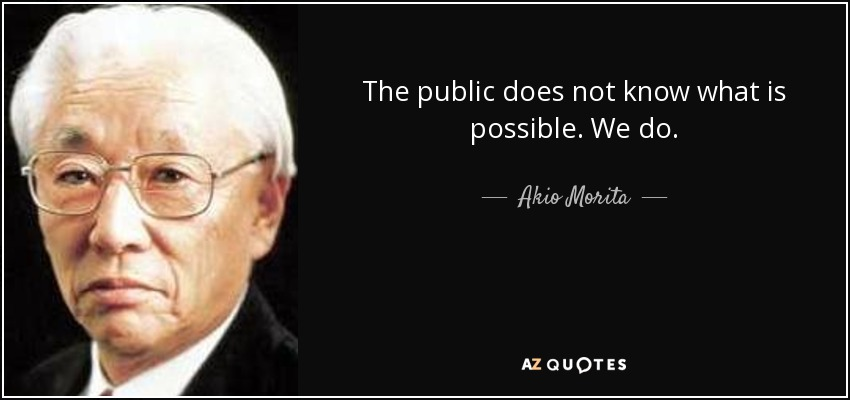 The public does not know what is possible. We do. - Akio Morita