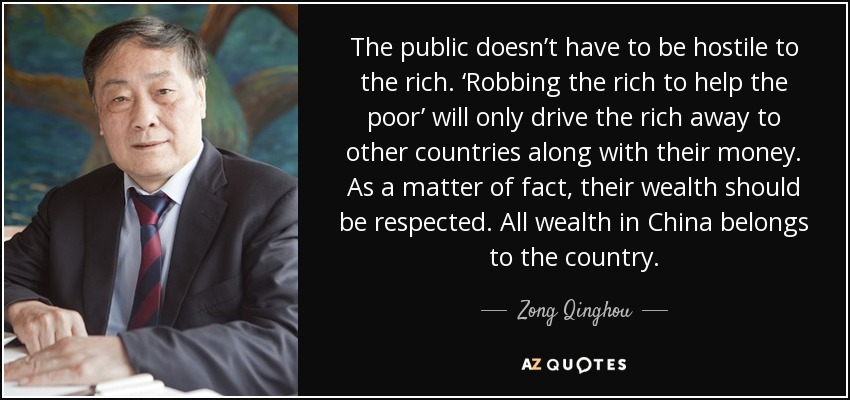 The public doesn't have to be hostile to the rich. 'Robbing the rich to help the poor' will only drive the rich away to other countries along with their money. As a matter of fact, their wealth should be respected. All wealth in China belongs to the country. - Zong Qinghou