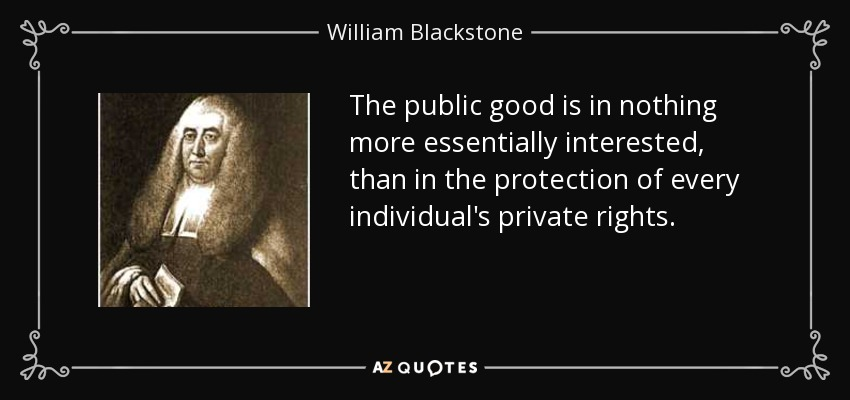 The public good is in nothing more essentially interested, than in the protection of every individual's private rights. - William Blackstone