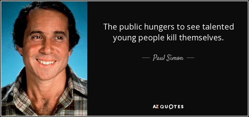 The public hungers to see talented young people kill themselves. - Paul Simon