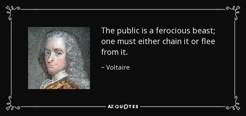 The public is a ferocious beast; one must either chain it or flee from it. - Voltaire