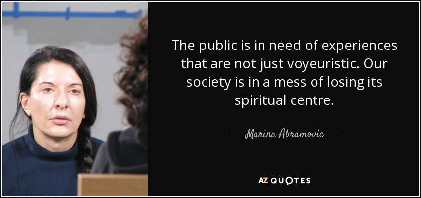 The public is in need of experiences that are not just voyeuristic. Our society is in a mess of losing its spiritual centre. - Marina Abramovic