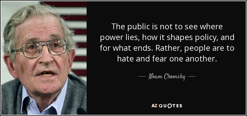 The public is not to see where power lies, how it shapes policy, and for what ends. Rather, people are to hate and fear one another. - Noam Chomsky