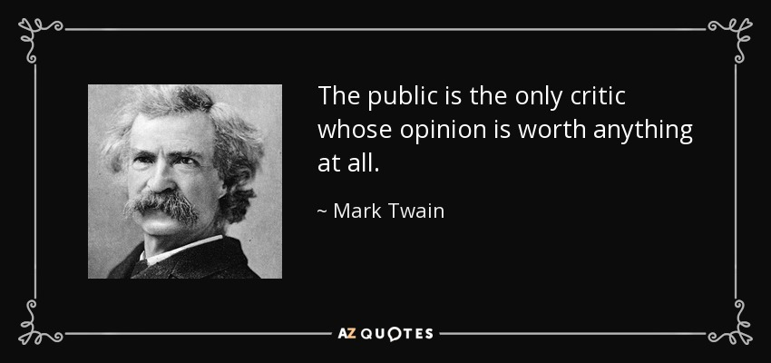 The public is the only critic whose opinion is worth anything at all. - Mark Twain