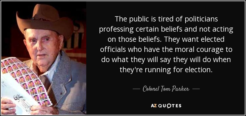 The public is tired of politicians professing certain beliefs and not acting on those beliefs. They want elected officials who have the moral courage to do what they will say they will do when they're running for election. - Colonel Tom Parker