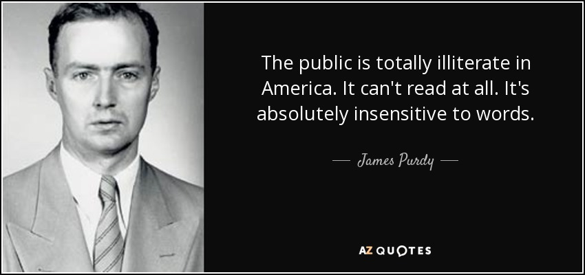 The public is totally illiterate in America. It can't read at all. It's absolutely insensitive to words. - James Purdy