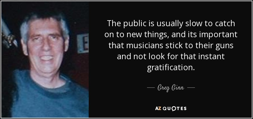 The public is usually slow to catch on to new things, and its important that musicians stick to their guns and not look for that instant gratification. - Greg Ginn