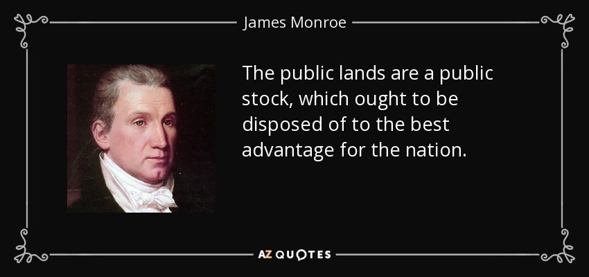 The public lands are a public stock, which ought to be disposed of to the best advantage for the nation. - James Monroe
