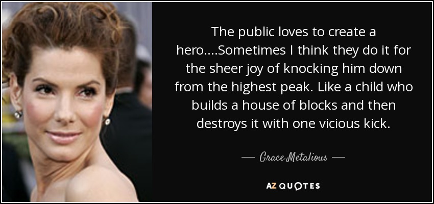 The public loves to create a hero....Sometimes I think they do it for the sheer joy of knocking him down from the highest peak. Like a child who builds a house of blocks and then destroys it with one vicious kick. - Grace Metalious
