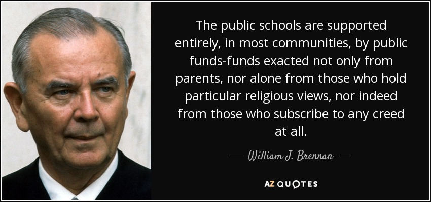 The public schools are supported entirely, in most communities, by public funds-funds exacted not only from parents, nor alone from those who hold particular religious views, nor indeed from those who subscribe to any creed at all. - William J. Brennan