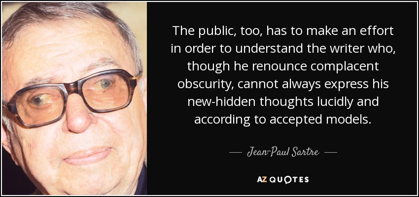 The public, too, has to make an effort in order to understand the writer who, though he renounce complacent obscurity, cannot always express his new-hidden thoughts lucidly and according to accepted models. - Jean-Paul Sartre