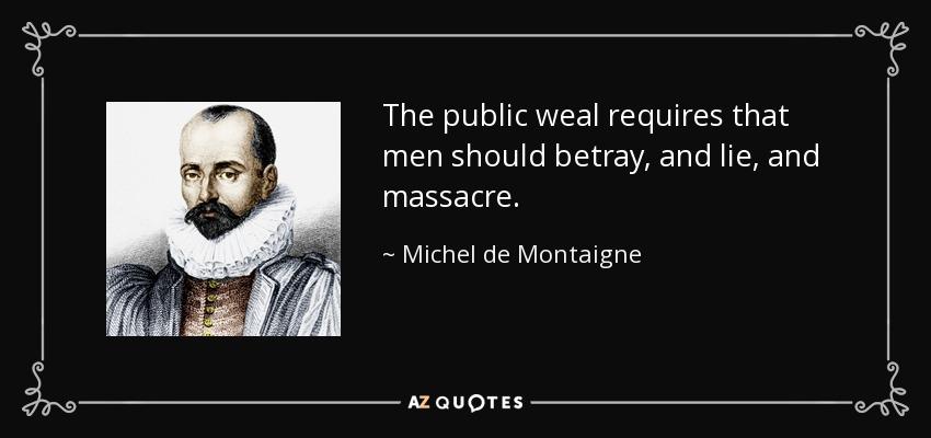 The public weal requires that men should betray, and lie, and massacre. - Michel de Montaigne