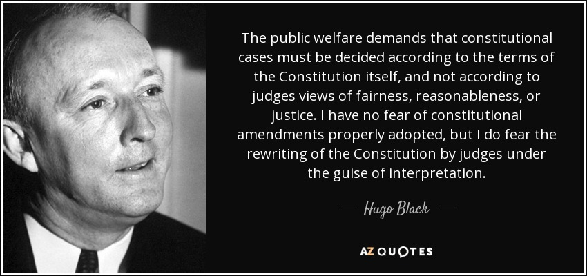 The public welfare demands that constitutional cases must be decided according to the terms of the Constitution itself, and not according to judges views of fairness, reasonableness, or justice. I have no fear of constitutional amendments properly adopted, but I do fear the rewriting of the Constitution by judges under the guise of interpretation. - Hugo Black
