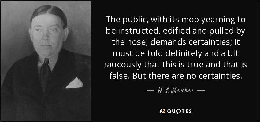 The public, with its mob yearning to be instructed, edified and pulled by the nose, demands certainties; it must be told definitely and a bit raucously that this is true and that is false. But there are no certainties. - H. L. Mencken