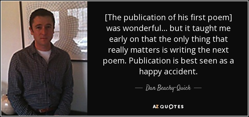 [The publication of his first poem] was wonderful ... but it taught me early on that the only thing that really matters is writing the next poem. Publication is best seen as a happy accident. - Dan Beachy-Quick