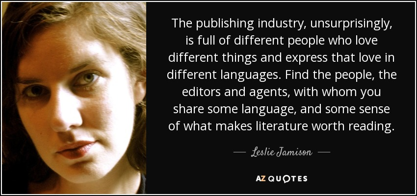 The publishing industry, unsurprisingly, is full of different people who love different things and express that love in different languages. Find the people, the editors and agents, with whom you share some language, and some sense of what makes literature worth reading. - Leslie Jamison