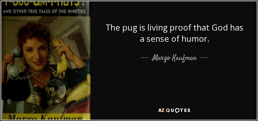 The pug is living proof that God has a sense of humor. - Margo Kaufman