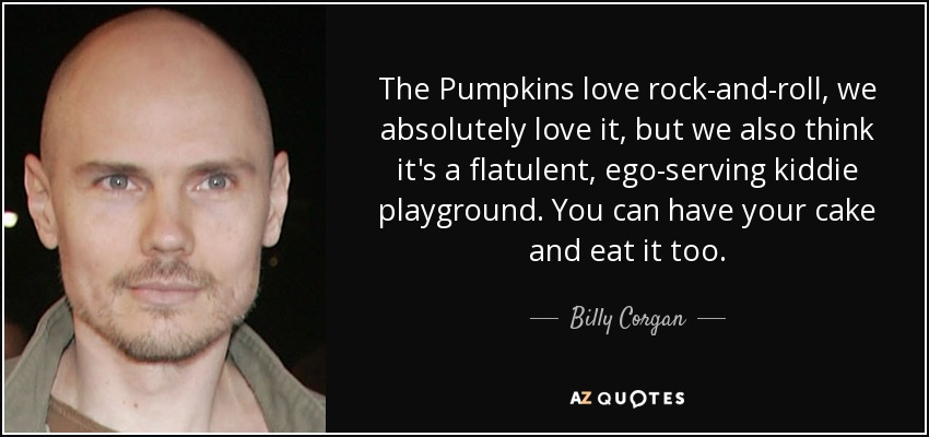 The Pumpkins love rock-and-roll, we absolutely love it, but we also think it's a flatulent, ego-serving kiddie playground. You can have your cake and eat it too. - Billy Corgan