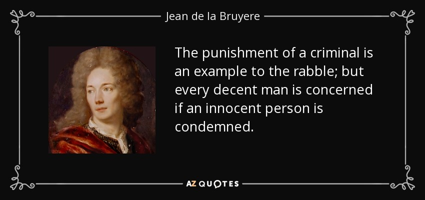 The punishment of a criminal is an example to the rabble; but every decent man is concerned if an innocent person is condemned. - Jean de la Bruyere