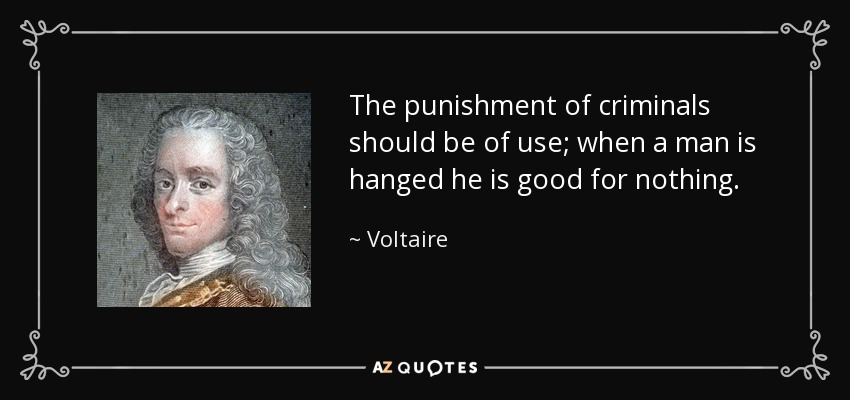 The punishment of criminals should be of use; when a man is hanged he is good for nothing. - Voltaire