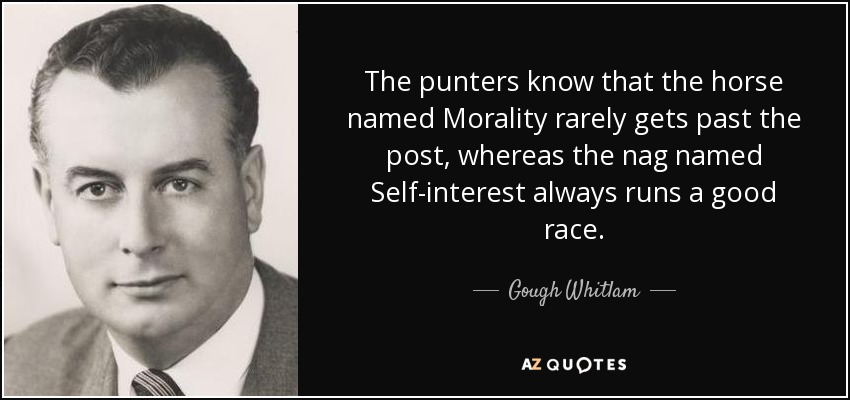 The punters know that the horse named Morality rarely gets past the post, whereas the nag named Self-interest always runs a good race. - Gough Whitlam