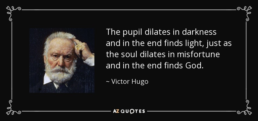The pupil dilates in darkness and in the end finds light, just as the soul dilates in misfortune and in the end finds God. - Victor Hugo