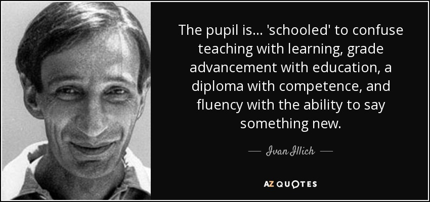 The pupil is ... 'schooled' to confuse teaching with learning, grade advancement with education, a diploma with competence, and fluency with the ability to say something new. - Ivan Illich