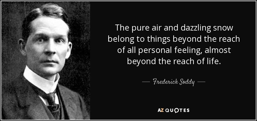 The pure air and dazzling snow belong to things beyond the reach of all personal feeling, almost beyond the reach of life. - Frederick Soddy
