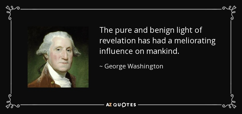 The pure and benign light of revelation has had a meliorating influence on mankind. - George Washington