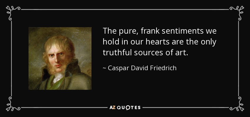 The pure, frank sentiments we hold in our hearts are the only truthful sources of art. - Caspar David Friedrich