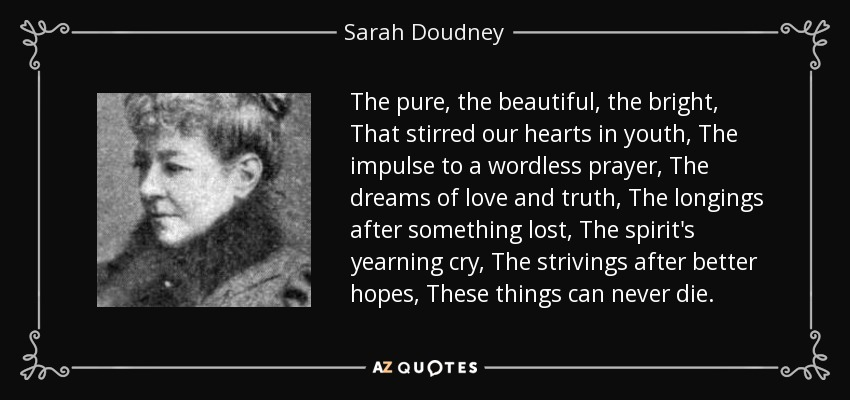 The pure, the beautiful, the bright, That stirred our hearts in youth, The impulse to a wordless prayer, The dreams of love and truth, The longings after something lost, The spirit's yearning cry, The strivings after better hopes, These things can never die. - Sarah Doudney