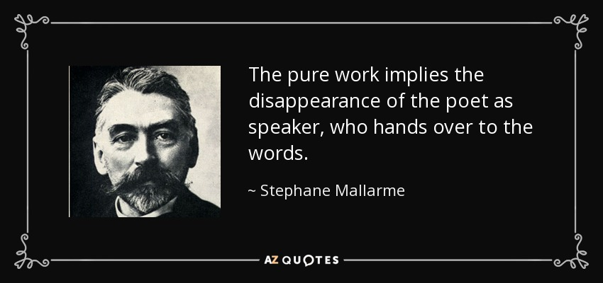 The pure work implies the disappearance of the poet as speaker, who hands over to the words. - Stephane Mallarme