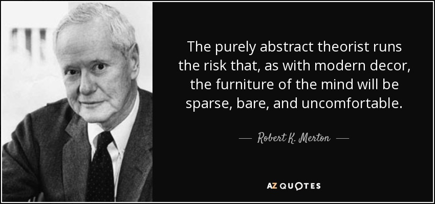 The purely abstract theorist runs the risk that, as with modern decor, the furniture of the mind will be sparse, bare, and uncomfortable. - Robert K. Merton