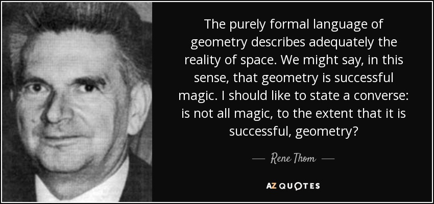 The purely formal language of geometry describes adequately the reality of space. We might say, in this sense, that geometry is successful magic. I should like to state a converse: is not all magic, to the extent that it is successful, geometry? - Rene Thom