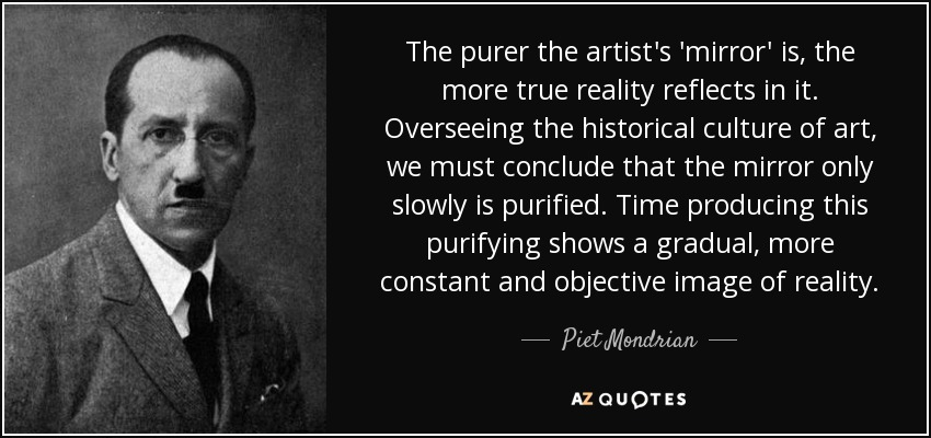 The purer the artist's 'mirror' is, the more true reality reflects in it. Overseeing the historical culture of art, we must conclude that the mirror only slowly is purified. Time producing this purifying shows a gradual, more constant and objective image of reality. - Piet Mondrian