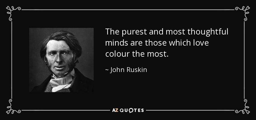 The purest and most thoughtful minds are those which love colour the most. - John Ruskin