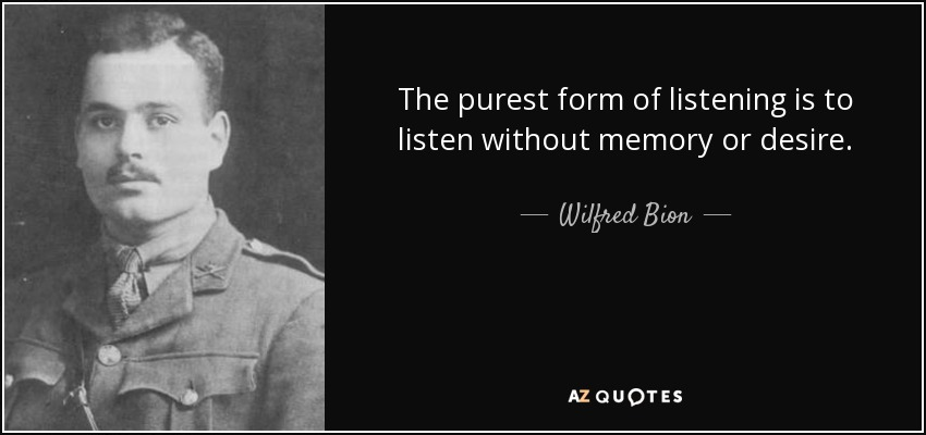 The purest form of listening is to listen without memory or desire. - Wilfred Bion