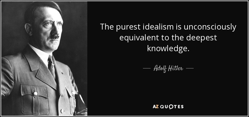 The purest idealism is unconsciously equivalent to the deepest knowledge. - Adolf Hitler