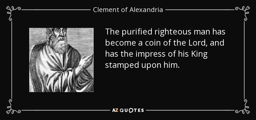 The purified righteous man has become a coin of the Lord, and has the impress of his King stamped upon him. - Clement of Alexandria