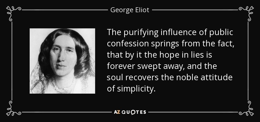 The purifying influence of public confession springs from the fact, that by it the hope in lies is forever swept away, and the soul recovers the noble attitude of simplicity. - George Eliot