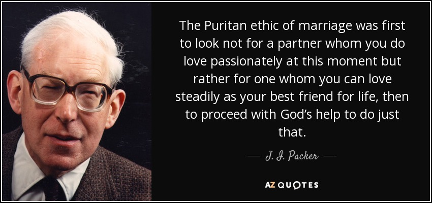 The Puritan ethic of marriage was first to look not for a partner whom you do love passionately at this moment but rather for one whom you can love steadily as your best friend for life, then to proceed with God's help to do just that. - J. I. Packer